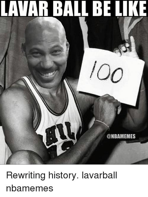 Memes, 🤖, and Ball: LAVAR BALL BE LIKE  @NBAMEMES Rewriting history. lavarball nbamemes