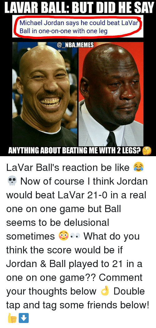 Be Like, Friends, and Memes: LAVAR BALL: BUT DID HE SAY  Michael Jordan says he could beat LaVar  Ball in one-on-one with one leg  @NBA.MEMES  一  ANYTHING ABOUT BEATING ME WITH 2 LEGS? LaVar Ball's reaction be like 😂💀 Now of course I think Jordan would beat LaVar 21-0 in a real one on one game but Ball seems to be delusional sometimes 😳👀 What do you think the score would be if Jordan & Ball played to 21 in a one on one game?? Comment your thoughts below 👌 Double tap and tag some friends below! 👍⬇