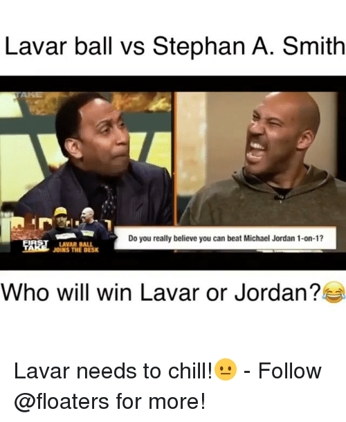 Chill, Memes, and Michael Jordan: Lavar ball vs Stephan A. Smith  Do you really believe you can beat Michael Jordan 1-on-1?  LAVAR BALL  JOINS THE DESK  Who will win Lavar or Jordan? Lavar needs to chill!😐 - Follow @floaters for more!