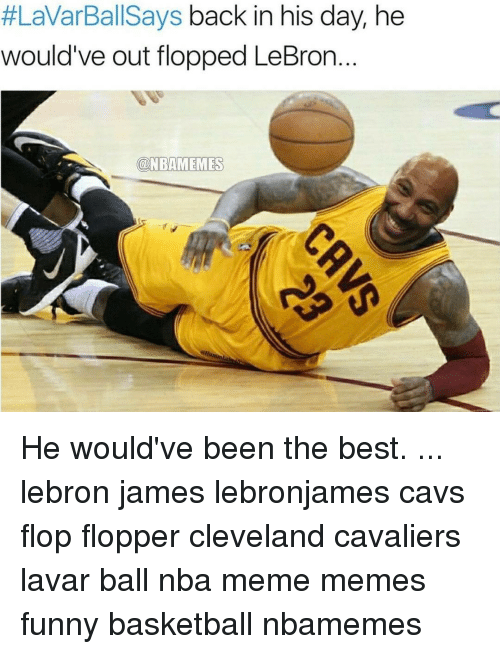 Memes, 🤖, and Ball:  #LaVarBallSays back in his day, he  would've out flopped LeBron  ONBAMEMES He would've been the best. ... lebron james lebronjames cavs flop flopper cleveland cavaliers lavar ball nba meme memes funny basketball nbamemes