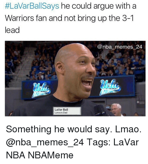 Memes, 🤖, and Lead:  #LaVarBallSays he could argue with a  Warriors fan and not bring up the 3-1  lead  @nba memes 24  LaVar Ball  ILonzo's Dad Something he would say. Lmao. @nba_memes_24 Tags: LaVar NBA NBAMeme