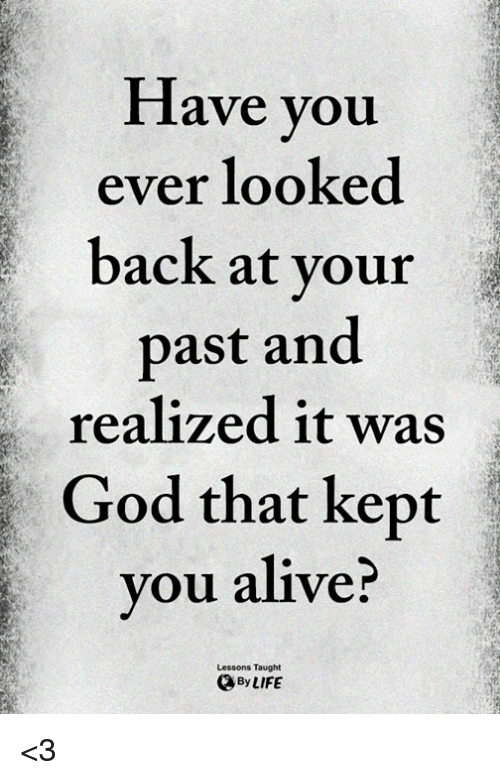 Alive, God, and Memes: lave you  ever looked  back at vour  past and  realized it was  God that kept  vou alive?  Lessons Taught  ByLIFE <3