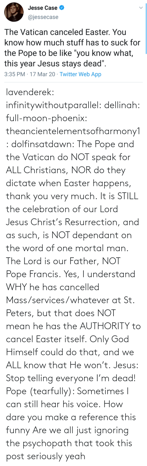 At-St, Easter, and Funny: lavenderek: infinitywithoutparallel:  dellinah:  full-moon-phoenix:   theancientelementsofharmony1:  dolfinsatdawn:    The Pope and the Vatican do NOT speak for ALL Christians, NOR do they dictate when Easter happens, thank you very much. It is STILL the celebration of our Lord Jesus Christ's Resurrection, and as such, is NOT dependant on the word of one mortal man. The Lord is our Father, NOT Pope Francis. Yes, I understand WHY he has cancelled Mass/services/whatever at St. Peters, but that does NOT mean he has the AUTHORITY to cancel Easter itself. Only God Himself could do that, and we ALL know that He won't.    Jesus: Stop telling everyone I'm dead! Pope (tearfully): Sometimes I can still hear his voice.    How dare you make a reference this funny    Are we all just ignoring the psychopath that took this post seriously     yeah
