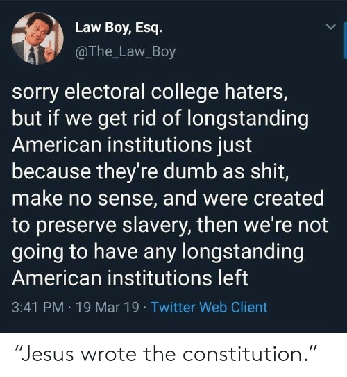 """College, Dumb, and Politics: Law Boy, Esq.  @The_Law_Boy  sorry electoral college haters,  but if we get rid of longstanding  American institutions just  because they're dumb as shit,  make no sense, and were created  to preserve slavery, then we're not  going to have any longstanding  American institutions left  3:41 PM 19 Mar 19 Twitter Web Client """"Jesus wrote the constitution."""""""
