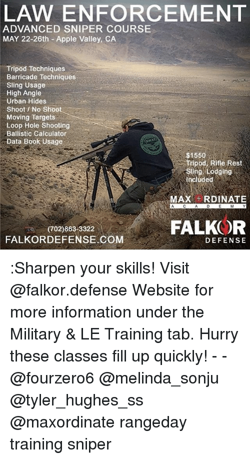 Apple, Memes, and Book: LAW ENFORCEMENT  ADVANCED SNIPER COURSE  MAY 22-26th Apple Valley, CA  Tripod Techniques  Barricade Techniques  Sling Usage  High Angle  Urban Hides  Shoot No Shoot  Moving Targets  Loop Hole Shooting  Ballistic Calculator  Data Book Usage  $1550  ifle Rest  Sling, Lodging  Included  MAX  RDINATE  FALKOR  (702)863 3322  COM  FALKORDEFENSE DEFENSE :Sharpen your skills! Visit @falkor.defense Website for more information under the Military & LE Training tab. Hurry these classes fill up quickly! - - @fourzero6 @melinda_sonju @tyler_hughes_ss @maxordinate rangeday training sniper