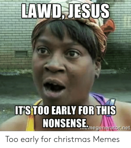 Early Christmas Meme.Lawd Jesus It S Too Early For This Nonsenseegoneretorne Too