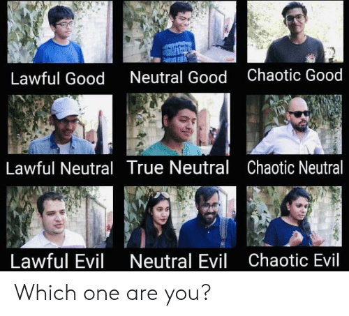 True, Good, and Evil: Lawful Good  Neutral Good  Chaotic Good  Lawful Neutral True Neutral Chaotic Neutral  Lawful Evil  Neutral Evil  Chaotic Evil Which one are you?