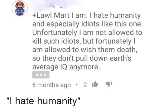 Death, Humanity, and Iamverysmart: +Lawl Mart I am. I hate humanity  and especially idiots like this one.  Unfortunately I am not allowed to  kill such idiots, but fortunately l  am allowed to wish them death,  so they don't pull down earth's  average IQ anymore.  6 months ago  2 4I