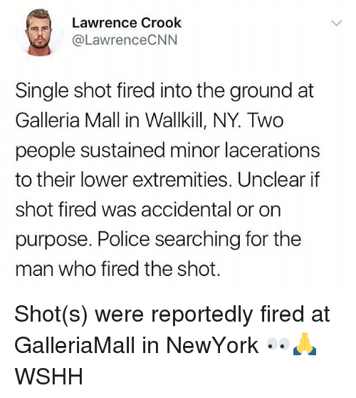 Memes, Police, and Wshh: Lawrence Crook  @LawrenceCNN  Single shot fired into the ground at  Galleria Mall in Wallkill, NY. Two  people sustained minor lacerations  to their lower extremities, Unclear if  shot fired was accidental or on  purpose. Police searching for the  man who fired the shot. Shot(s) were reportedly fired at GalleriaMall in NewYork 👀🙏 WSHH