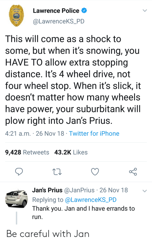 Iphone, Police, and Run: Lawrence Police  @LawrenceKS_PD  KS  This will come as a shock to  some, but when it's snowing, you  HAVE TO allow extra stopping  distance. It's 4 wheel drive, not  four wheel stop. When it's slick, it  doesn't matter how many wheels  have power, your suburbitank will  plow right into Jan's Prius  4:21 a.m. 26 Nov 18 Twitter for iPhone  9,428 Retweets 43.2K Likes  Jan's Prius @JanPrius 26 Nov 18  Replying to @LawrenceKS_PD  Thank you. Jan and I have errands to  run Be careful with Jan