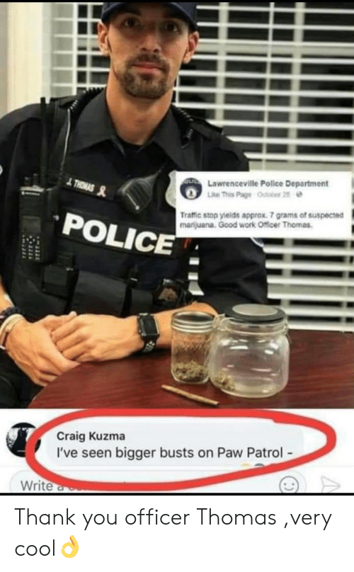 Police, Traffic, and Work: Lawrenceville Police Department  POLICE  Traffic stop yields approx. 7 grams of suspected  marijuana. Good work Officer Thomas  Craig Kuzma  I've seen bigger busts on Paw Patrol  Write Thank you officer Thomas ,very cool👌