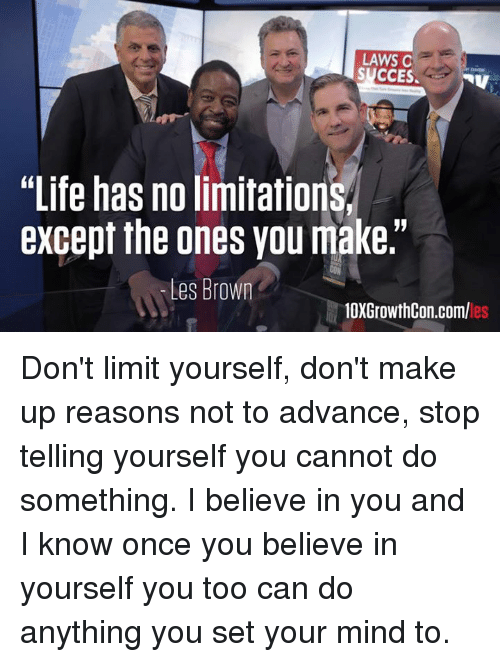 """Memes, Browns, and Limited: LAWS C  SUCCES.  NV  """"Life has no limitation  except the ones you make.""""  Les Brown  10XGrowthCon.com/ Don't limit yourself, don't make up reasons not to advance, stop telling yourself you cannot do something. I believe in you and I know once you believe in yourself you too can do anything you set your mind to."""