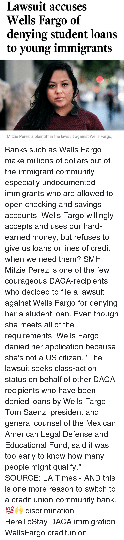 "Memes, Fargo, and Loans: Lawsuit accuses  Wells Fargo of  denying student loans  to young immigrants  Mitzie Perez, a plaintiff in the lawsuit against Wells Fargo, Banks such as Wells Fargo make millions of dollars out of the immigrant community especially undocumented immigrants who are allowed to open checking and savings accounts. Wells Fargo willingly accepts and uses our hard-earned money, but refuses to give us loans or lines of credit when we need them? SMH Mitzie Perez is one of the few courageous DACA-recipients who decided to file a lawsuit against Wells Fargo for denying her a student loan. Even though she meets all of the requirements, Wells Fargo denied her application because she's not a US citizen. ""The lawsuit seeks class-action status on behalf of other DACA recipients who have been denied loans by Wells Fargo. Tom Saenz, president and general counsel of the Mexican American Legal Defense and Educational Fund, said it was too early to know how many people might qualify."" SOURCE: LA Times - AND this is one more reason to switch to a credit union-community bank. 💯🙌 discrimination HereToStay DACA immigration WellsFargo creditunion"