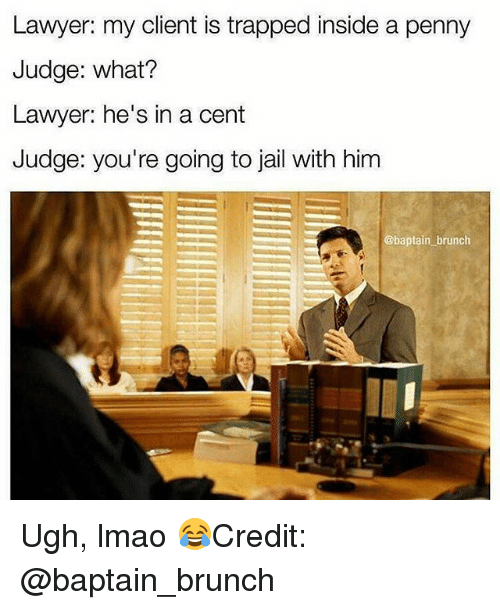 Jail, Lawyer, and Lmao: Lawyer: my client is trapped inside a penny  Judge: what?  Lawyer: he's in a cent  Judge: you're going to jail with him  @baptain brunch Ugh, lmao 😂Credit: @baptain_brunch
