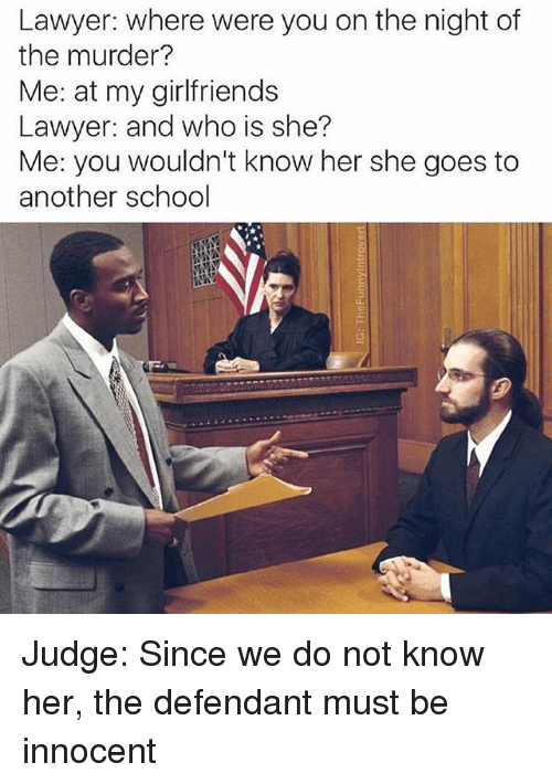 Funny, Lawyer, and School: Lawyer: where were you on the night of  the murder?  Me: at my girlfriends  Lawyer: and who is she?  Me: you wouldn't know her she goes to  another school Judge: Since we do not know her, the defendant must be innocent