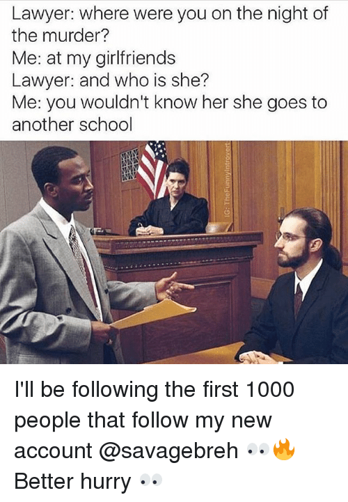 Lawyer, Memes, and School: Lawyer: where were you on the night of  the murder?  Me: at my girlfriends  Lawyer: and who is she?  Me: you wouldn't know her she goes to  another school I'll be following the first 1000 people that follow my new account @savagebreh 👀🔥 Better hurry 👀