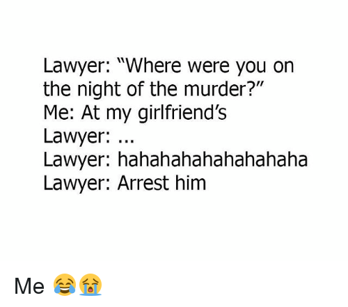 "Lawyer, Memes, and Murder: Lawyer: ""Where were you on  the night of the murder?""  Me: At my girlfriend'Ss  Lawyer:  Lawyer: hahahahahahahahaha  Lawyer: Arrest him Me 😂😭"