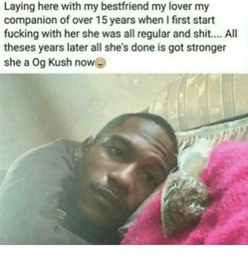 Fucking, Shit, and Weed: Laying here with my bestfriend my lover my  companion of over 15 years when I first start  fucking with her she was all regular and shit.... All  theses years later all she's done is got stronger  she a Og Kush now