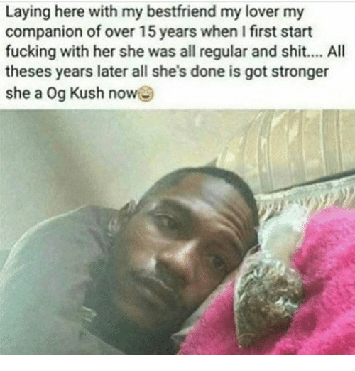 Fucking, Memes, and Shit: Laying here with my bestfriend my lover my  companion of over 15 years when I first start  fucking with her she was all regular and shit.... All  theses years later all she's done is got stronger  she a Og Kush now