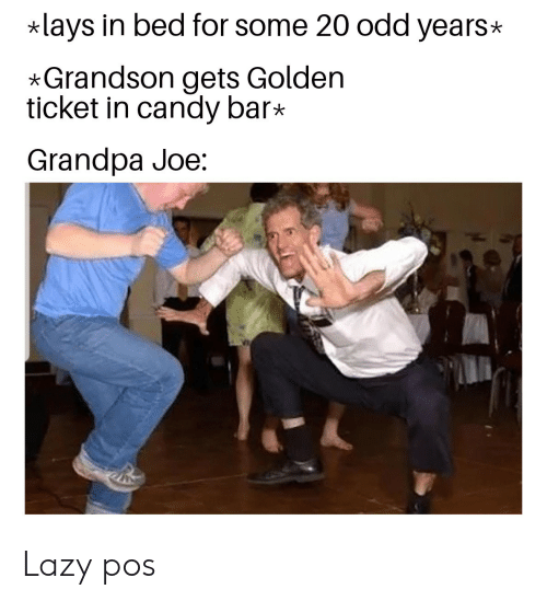 Candy, Golden Ticket, and Lay's: lays in bed for some 20 odd years  *Grandson gets Golden  ticket in candy bar*  Grandpa Joe: Lazy pos
