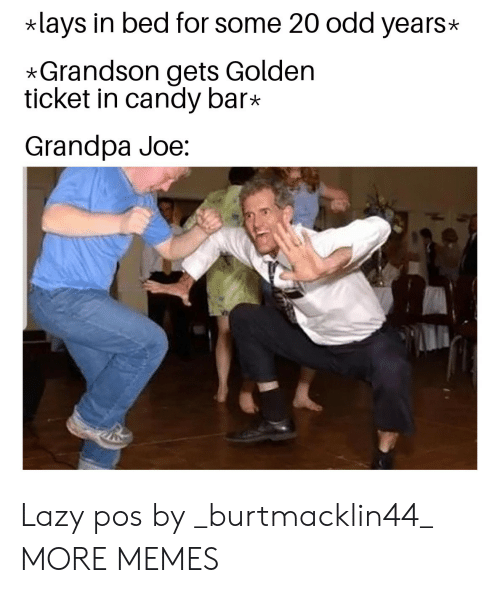 Candy, Dank, and Golden Ticket: lays in bed for some 20 odd years  *Grandson gets Golden  ticket in candy bar*  Grandpa Joe: Lazy pos by _burtmacklin44_ MORE MEMES