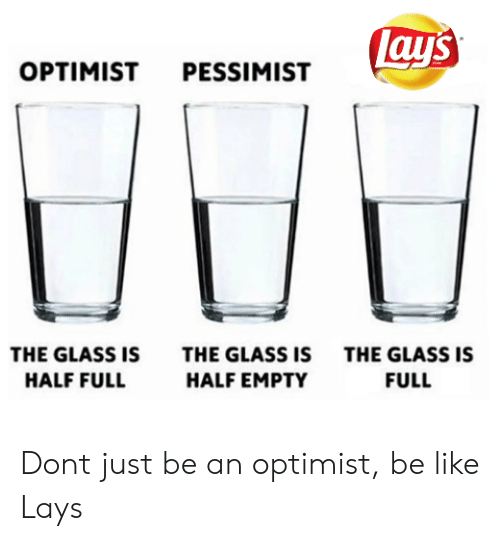 Be Like, Lay's, and Glass: lay's  OPTIMIST PESSIMIST  THE GLASS IS  THE GLASS IS  THE GLASS IS  HALF FULL  HALF EMPTY  FULL Dont just be an optimist, be like Lays