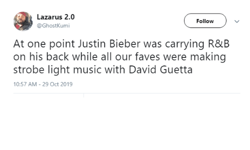 Justin Bieber, Music, and David Guetta: Lazarus 2.0  Follow  @GhostKumi  At one point Justin Bieber was carrying R&B  on his back while all our faves were making  strobe light music with David Guetta  10:57 AM - 29 Oct 2019
