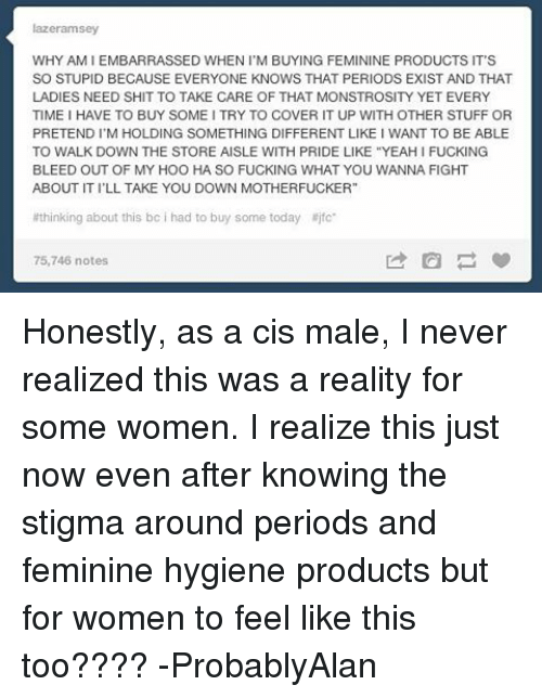 "Fucking, Memes, and Shit: lazeramsey  WHY AMIEMBARRASSED WHEN I M BUYING FEMININE PRODUCTS IT'S  SO STUPID BECAUSE EVERYONE KNOWS THAT PERIODS EXIST AND THAT  LADIES NEED SHIT TO TAKE CARE OF THAT MONSTROSITY YET EVERY  TIME I HAVE TO BUY SOME ITRY TO COVER IT UP WITH OTHER STUFF OR  PRETENDI M HOLDING SOMETHING DIFFERENT LIKE I WANT TO BE ABLE  TO WALK DOWN THE STORE AISLE WITH PRIDE LIKE ""YEAHI FUCKING  BLEED OUT OF MY HOO HA SO FUCKING WHAT YOU WANNA FIGHT  ABOUT ITILL TAKE YOU DOWN MOTHERFUCKER  thinking about this bc i had to buy some today jfc  75,746 notes Honestly, as a cis male, I never realized this was a reality for some women. I realize this just now even after knowing the stigma around periods and feminine hygiene products but for women to feel like this too???? -ProbablyAlan"