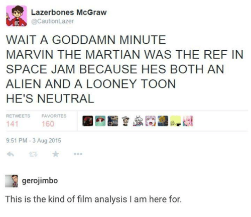 The Martian, Aliens, and 2015: Lazerbones McGraw  @CautionLazer  8C  WAIT A GODDAMN MINUTE  MARVIN THE MARTIAN WAS THE REF IN  SPACE JAM BECAUSE HES BOTH AN  ALIEN AND A LOONEY TOON  HE'S NEUTRAL  RETWEETS  FAVORITES  141  160  9:51 PM 3 Aug 2015  gerojimbo  This is the kind of film analysis l am here for.