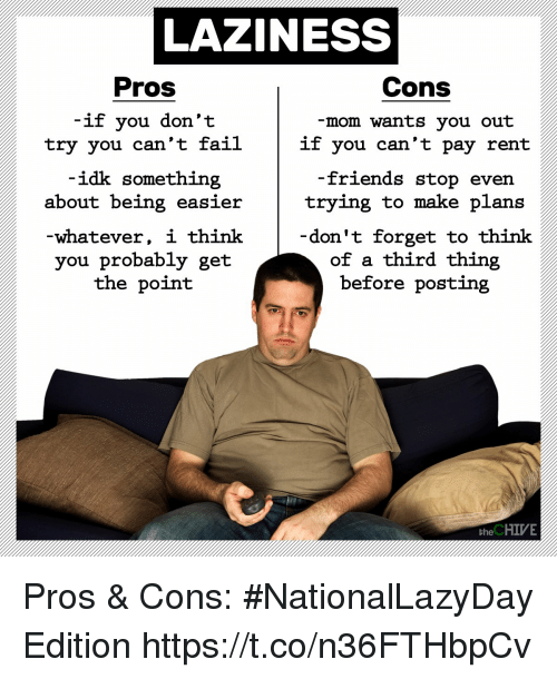Fail, Friends, and Chive: LAZINESS  Pros  Cons  if you don't  try you can't fail  -mom wants you out  if you can't pay rent  idk something  -friends stop  about being easiertrying to make plans  -whatever, i think  you probably get  the point  don't forget to think  of a third thing  before posting  the CHIVE Pros & Cons: #NationalLazyDay Edition https://t.co/n36FTHbpCv
