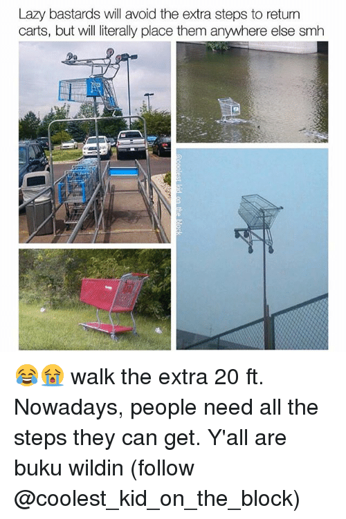 Lazy, Memes, and Smh: Lazy bastards will avoid the extra steps to return  carts, but will literally place them anywhere else smh  LR 😂😭 walk the extra 20 ft. Nowadays, people need all the steps they can get. Y'all are buku wildin (follow @coolest_kid_on_the_block)