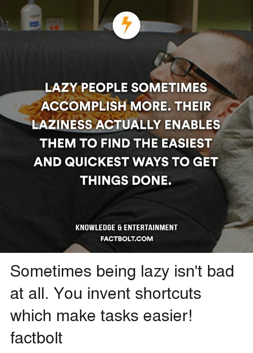 Lazy, Memes, and Laziness: LAZY PEOPLE SOMETIMES  ACCOMPLISH MORE. THEIR  LAZINESS ACTUALLY ENABLES  THEM TO FIND THE EASIEST  AND QUICKEST WAYS TO GET  THINGS DONE.  KNOWLEDGE ENTERTAINMENT  FACTBOLT COM Sometimes being lazy isn't bad at all. You invent shortcuts which make tasks easier! factbolt
