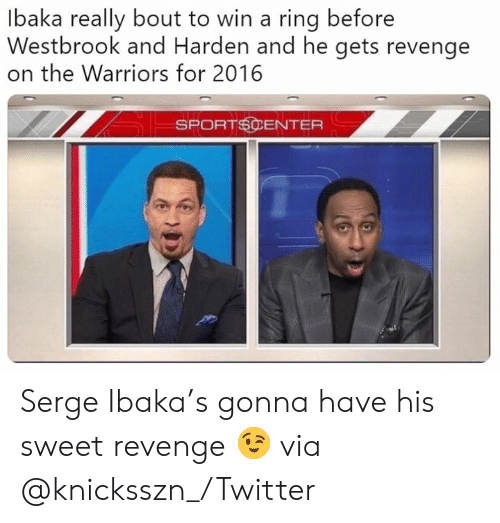 Nba, Revenge, and SportsCenter: lbaka really bout to win a ring before  Westbrook and Harden and he gets revenge  on the Warriors for 2016  SPORTSCENTER Serge Ibaka's gonna have his sweet revenge 😉 via @knicksszn_/Twitter