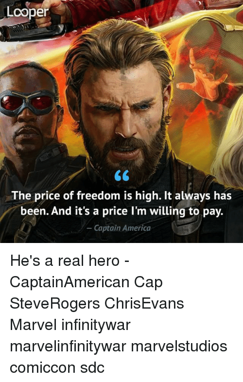 America, Memes, and Marvel: Lcoper  The price of freedom is high. It always has  been. And it's a price I'm willing to pay.  - Captain America He's a real hero - CaptainAmerican Cap SteveRogers ChrisEvans Marvel infinitywar marvelinfinitywar marvelstudios comiccon sdc