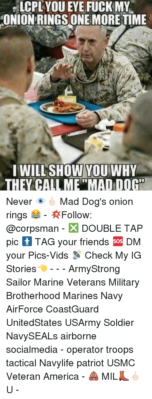 """Memes, Patriotic, and Soldiers: LCPL YOUEYE FUCK MY  ONION RINGS ONE MORE TIME  I WILL SHOW YOU WHY  THEY CALL ME""""MADIDOGO Never 👁🖕🏻 Mad Dog's onion rings 😂 - 💥Follow: @corpsman - ❎ DOUBLE TAP pic 🚹 TAG your friends 🆘 DM your Pics-Vids 📡 Check My IG Stories👈 - - - ArmyStrong Sailor Marine Veterans Military Brotherhood Marines Navy AirForce CoastGuard UnitedStates USArmy Soldier NavySEALs airborne socialmedia - operator troops tactical Navylife patriot USMC Veteran America - 💩 MIL👢🖕🏻U -"""