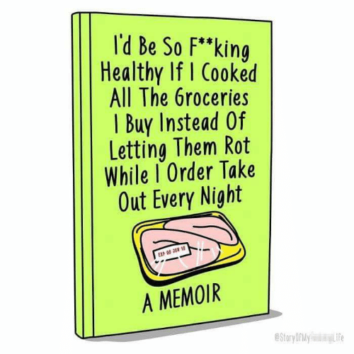 """Life, All The, and Them: l'd Be So F""""king  Healthy If I Cooked  All The 6roceries  I Buy Instead Of  Letting Them Rot  While I Order Take  Out Every Night  EXP 08 3UN 1  A MEMOIR  Story ORMY  Life"""