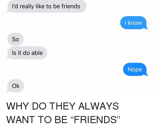"""Friends, Relationships, and Texting: l'd really like to be friends  l know  So  Is it do able  Nope  Ok WHY DO THEY ALWAYS WANT TO BE """"FRIENDS"""""""