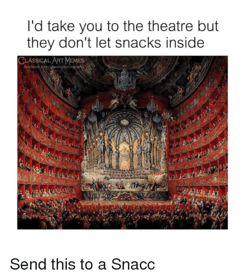 Memes, Classical Art, and Theatre: l'd take you to the theatre but  they don't let snacks inside  CLASSICALART MEMES Send this to a Snacc