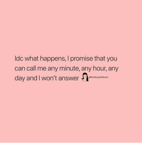 Girl Memes, Any Minute, and Answer: ldc what happens, I promise that you  can call me any minute, any hour, any  clay andlwon't answer  @fuckboysfailures