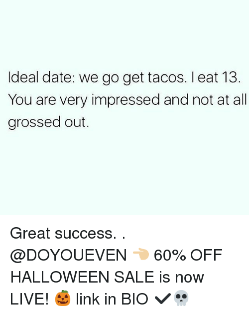 Gym, Halloween, and Date: ldeal date: we go get tacos. l eat 13  You are very impressed and not at all  grossed out. Great success. . @DOYOUEVEN 👈🏼 60% OFF HALLOWEEN SALE is now LIVE! 🎃 link in BIO ✔️💀