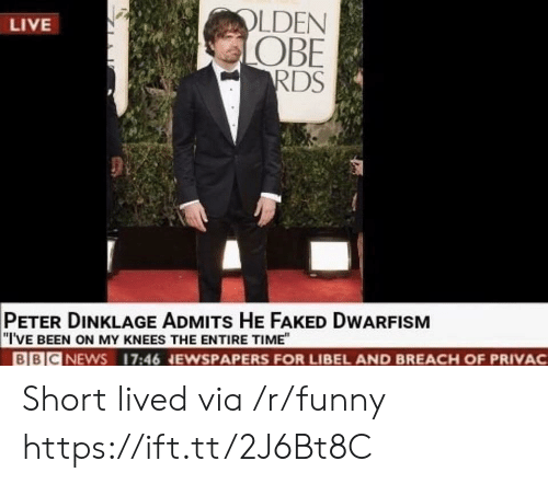 """Funny, Live, and Peter Dinklage: LDEN  OBE  RDS  LIVE  PETER DINKLAGE ADMITs HE FAKED DWARFISM  """"I'VE BEEN ON MY KNEES THE ENTIRE TIME""""  BBICNEWS 17:46 NEWSPAPERS FOR LIBEL AND BREACH OF PRIVAC Short lived via /r/funny https://ift.tt/2J6Bt8C"""