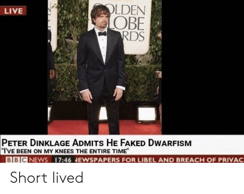 """Live, Peter Dinklage, and Time: LDEN  OBE  RDS  LIVE  PETER DINKLAGE ADMITs HE FAKED DWARFISM  """"I'VE BEEN ON MY KNEES THE ENTIRE TIME""""  BBICNEWS 17:46 NEWSPAPERS FOR LIBEL AND BREACH OF PRIVAC Short lived"""