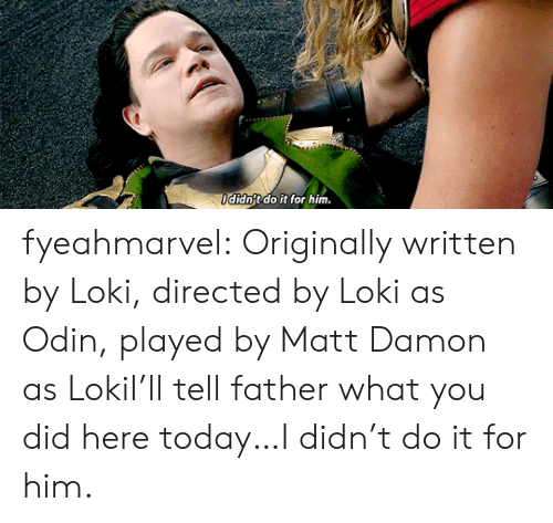 Matt Damon, Target, and Tumblr: ldidn't do it for him. fyeahmarvel:  Originally written by Loki, directed by Loki as Odin, played by Matt Damon as LokiI'll tell father what you did here today…I didn't do it for him.