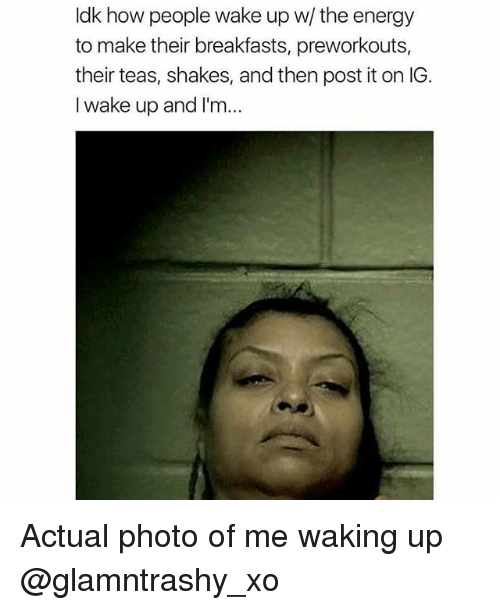 Energy, Memes, and 🤖: ldk how people wake up w/ the energy  to make their breakfasts, preworkouts,  their teas, shakes, and then post it on IG  I wake up and I'm Actual photo of me waking up @glamntrashy_xo