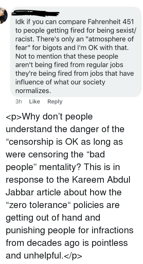 "Jobs, Racist, and Fear: ldk if you can compare Fahrenheit 451  to people getting fired for being sexist/  racist. There's only an ""atmosphere of  fear"" for bigots and I'm OK with that.  Not to mention that these people  aren't being fired from regular jobs  they're being fired from jobs that have  influence of what our society  normalizes.  3h Like Reply <p>Why don't people understand the danger of the ""censorship is OK as long as were censoring the ""bad people"" mentality? This is in response to the Kareem Abdul Jabbar article about how the ""zero tolerance"" policies are getting out of hand and punishing people for infractions from decades ago is pointless and unhelpful.</p>"