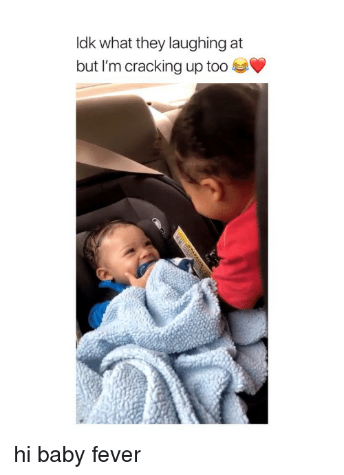 Girl Memes, Baby, and Fever: ldk what they laughing at  but I'm cracking up too hi baby fever