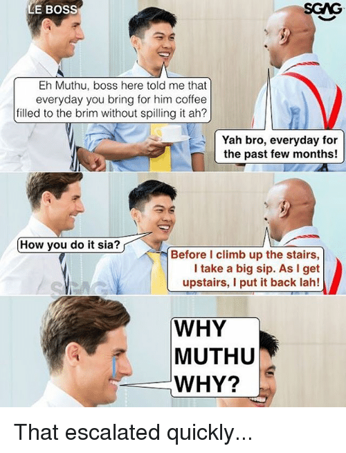 Memes, Yah, and Coffee: LE BOSS  SGAG  Eh Muthu, boss here told me that  everyday you bring for him coffee  filled to the brim without spilling it ah?  Yah bro, everyday for  the past few months!  How you do it sia?  Before I climb up the stairs,  I take a big sip. As I get  upstairs, I put it back lah!  WHY  MUTHU  WHY? That escalated quickly...