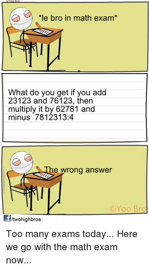 Memes, 🤖, and Answers: *le bro in math exam  What do you get if you add  23123 and 76123, then  multiply it by 62781 and  minus 78 123 13:4  he wrong answer  C Yoo Bro  ftwohigh bros Too many exams today... Here we go with the math exam now...