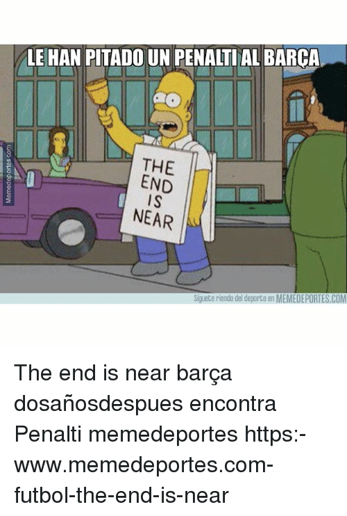 Memes, Barca, and 🤖: LE HAN PITADO UN PENALTIAL BARCA  THE  END  I S  NEAR  Siguete riendo del deporte en MEMEDEPORTES.COM The end is near barça dosañosdespues encontra Penalti memedeportes https:-www.memedeportes.com-futbol-the-end-is-near