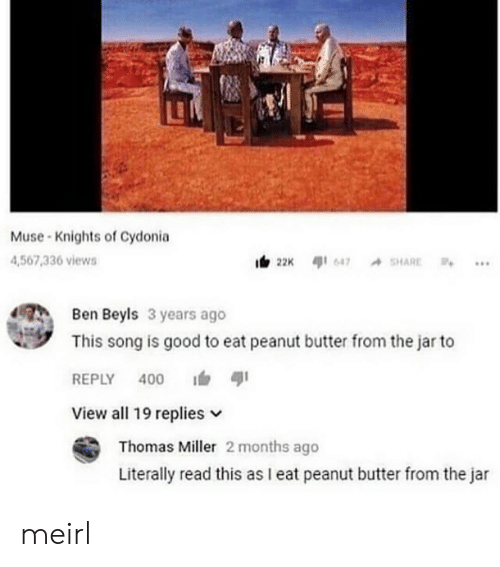 Good, Muse, and MeIRL: LE  Muse Knights of Cydonia  4,567,336 views  Ben Beyls 3 years ago  This song is good to eat peanut butter from the jar to  REPLY 400  View all 19 replies v  Thomas Miller 2 months ago  Literally read this as I eat peanut butter from the jar meirl